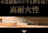 木造建築の中でも群を抜く 高耐火性